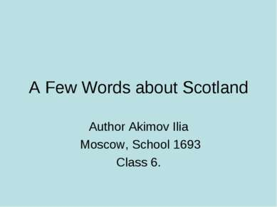 A Few Words about Scotland Author Akimov Ilia Moscow, School 1693 Class 6.