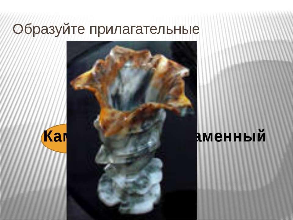 Образуйте прилагательные Камень + н (ый)= каменный