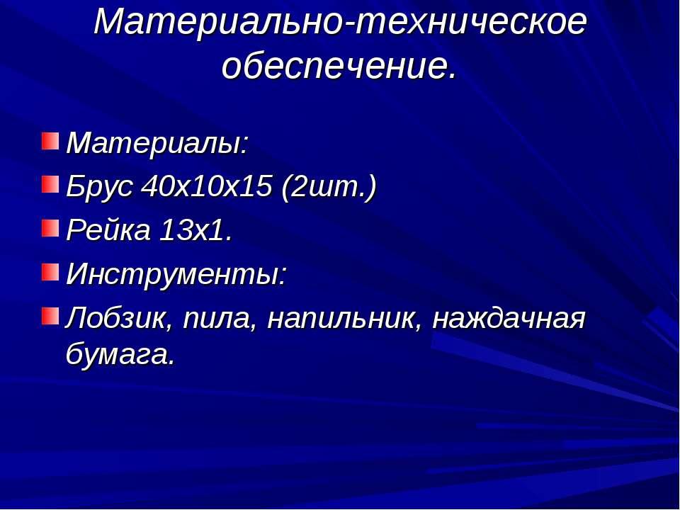 Материально-техническое обеспечение. Материалы: Брус 40х10х15 (2шт.) Рейка 13...