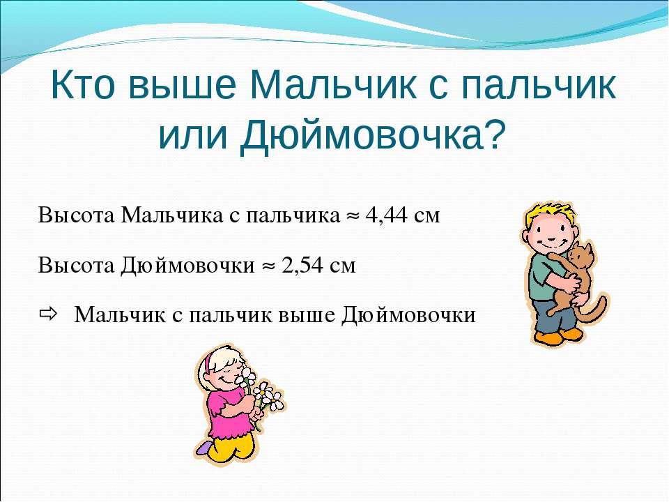 Кто выше Мальчик с пальчик или Дюймовочка? Высота Мальчика с пальчика 4,44 см...