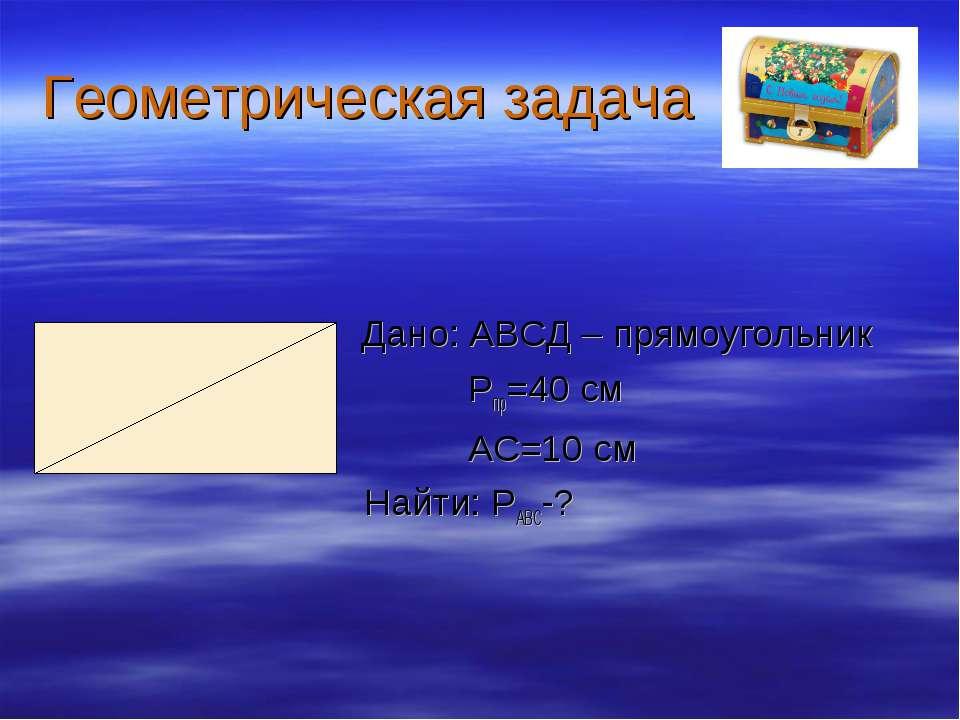 Геометрическая задача Дано: АВСД – прямоугольник Рпр=40 см АС=10 см Найти: РА...
