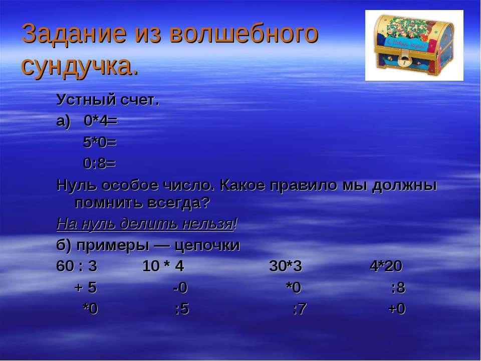 Задание из волшебного сундучка. Устный счет. а) 0*4= 5*0= 0:8= Нуль особое чи...