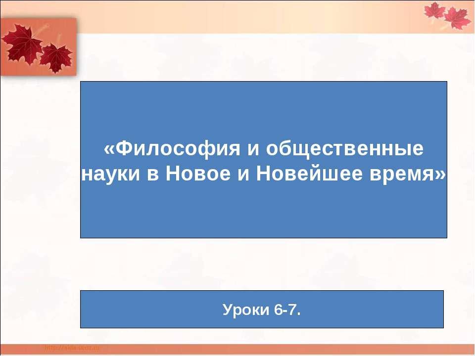 «Философия и общественные науки в Новое и Новейшее время» Уроки 6-7.