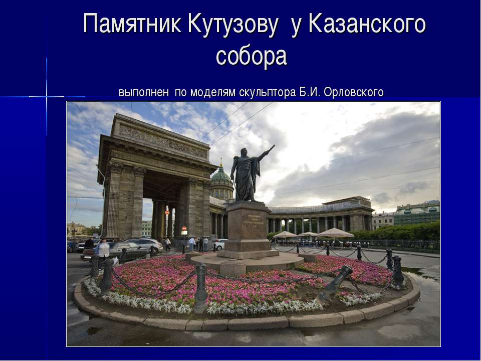 Памятник Кутузову у Казанского собора выполнен по моделям скульптора Б.И. Орл...
