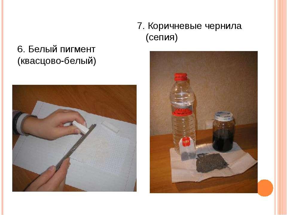 6. Белый пигмент (квасцово-белый) 7. Коричневые чернила (сепия)