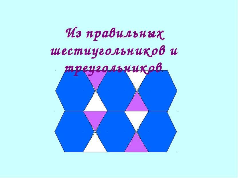 Из правильных шестиугольников и треугольников.