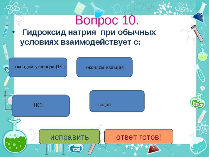 Вопрос 10. Гидроксид натрия при обычных условиях взаимодействует с: исправить...