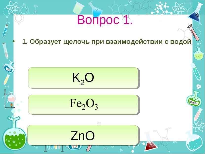 Вопрос 1. 1. Образует щелочь при взаимодействии с водой K2O ZnO