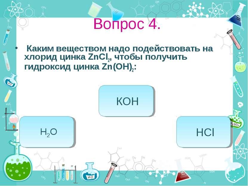 Вопрос 4. Каким веществом надо подействовать на хлорид цинка ZnCl2, чтобы пол...