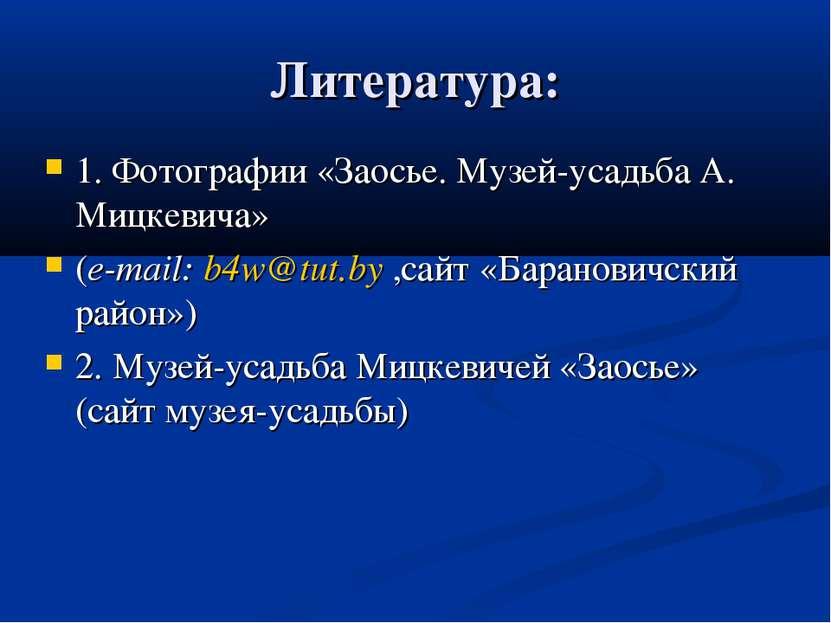 Литература: 1. Фотографии «Заосье. Музей-усадьба А. Мицкевича» (e-mail: b4w@t...