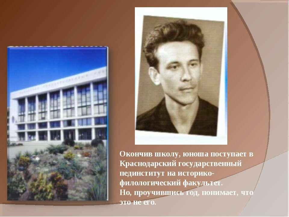 Окончив школу, юноша поступает в Краснодарский государственный пединститут на...