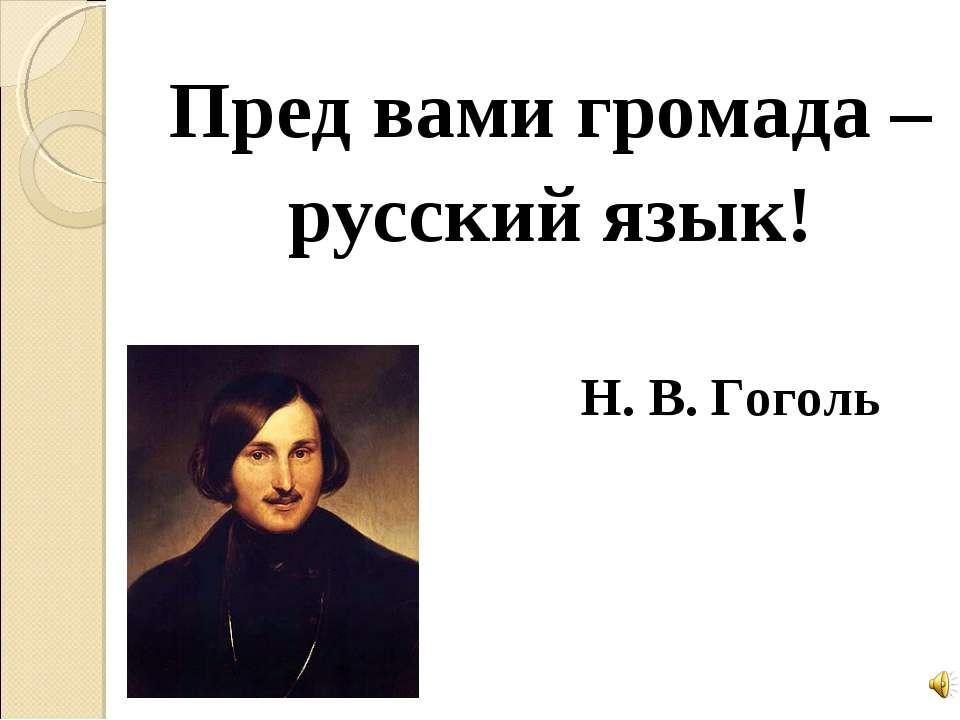 Пред вами громада – русский язык! Н. В. Гоголь