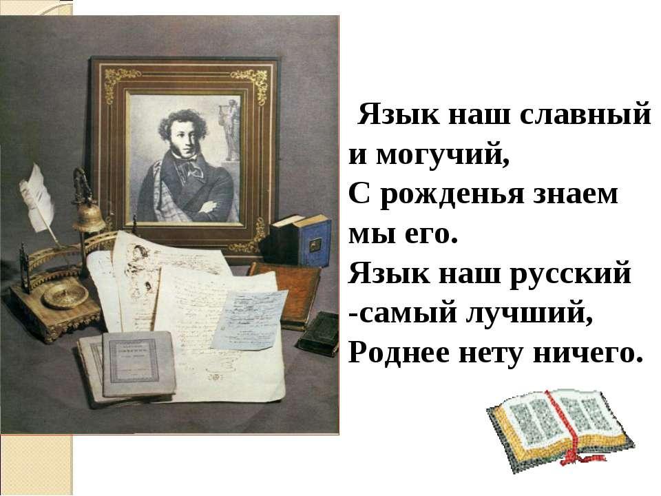 Язык наш славный и могучий, С рожденья знаем мы его. Язык наш русский -самый ...