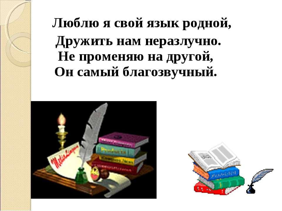 Люблю я свой язык родной, Дружить нам неразлучно. Не променяю на другой, Он с...