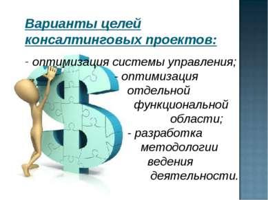 Варианты целей консалтинговых проектов: оптимизация системы управления; - опт...