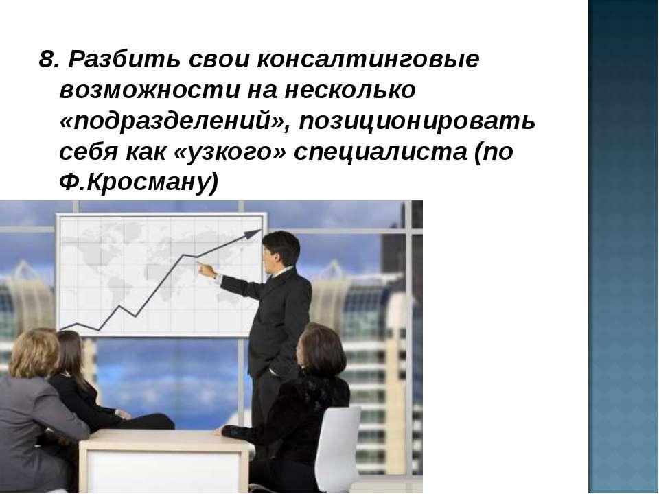 8. Разбить свои консалтинговые возможности на несколько «подразделений», пози...
