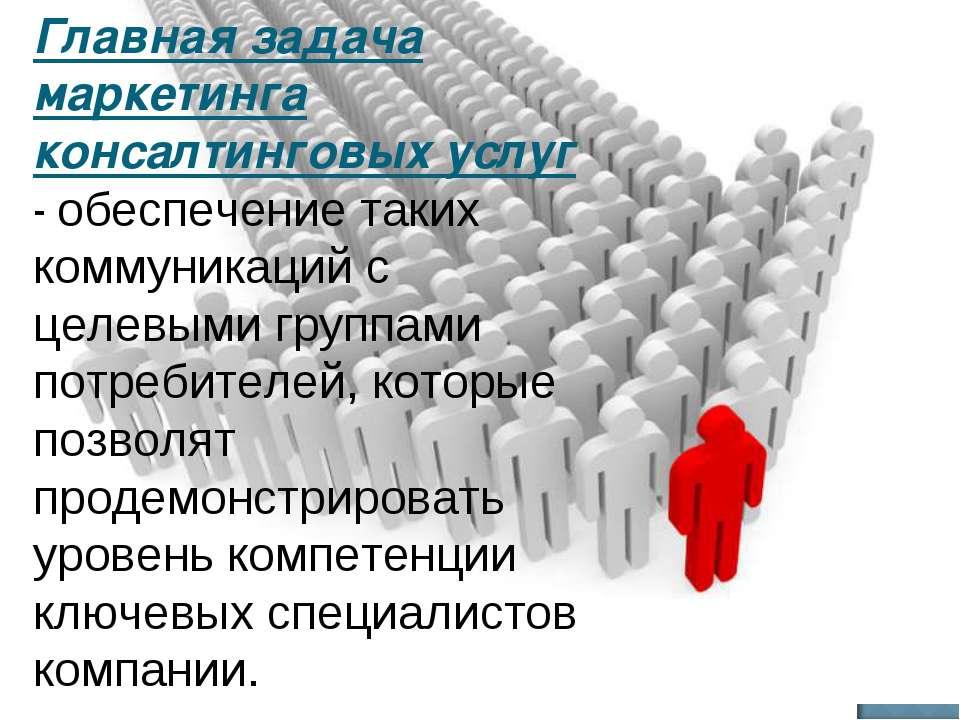 Главная задача маркетинга консалтинговых услуг - обеспечение таких коммуникац...