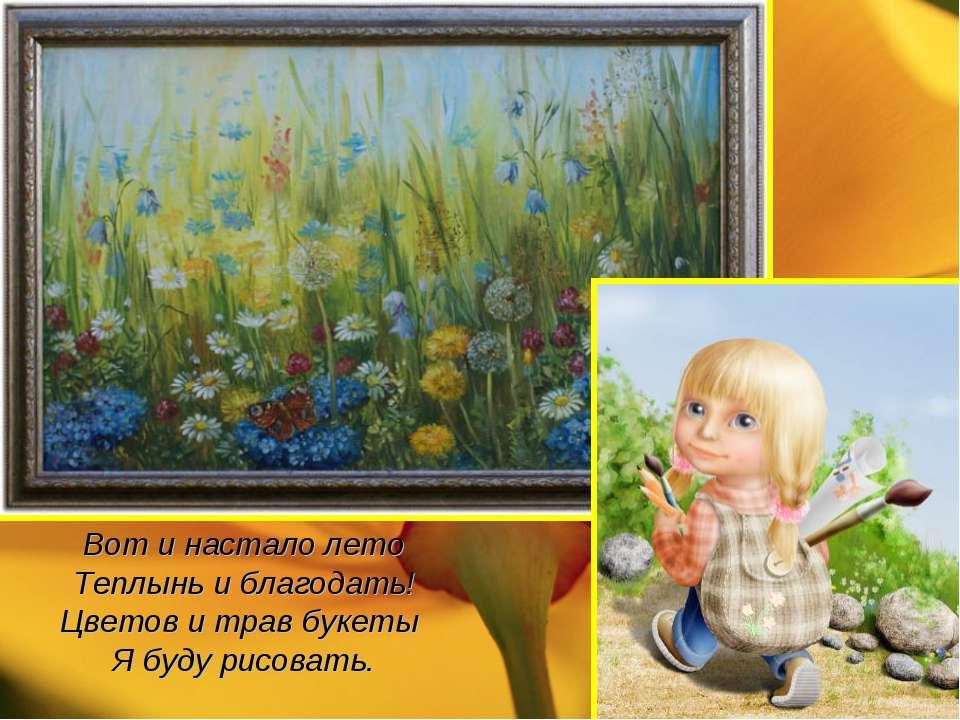 Вот и настало лето Теплынь и благодать! Цветов и трав букеты Я буду рисовать.
