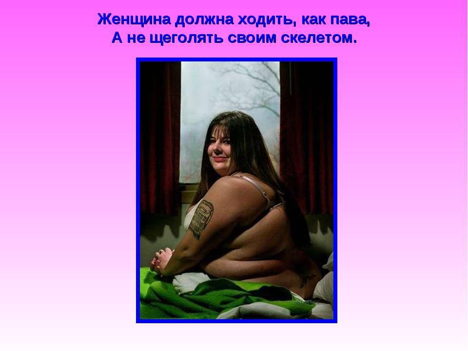 Женщина должна ходить, как пава, А не щеголять своим скелетом.
