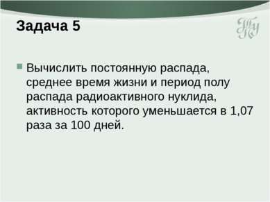 Задача 5 Вычислить постоянную распада, среднее время жизни и период полу расп...