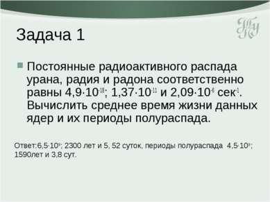 Задача 1 Постоянные радиоактивного распада урана, радия и радона соответствен...