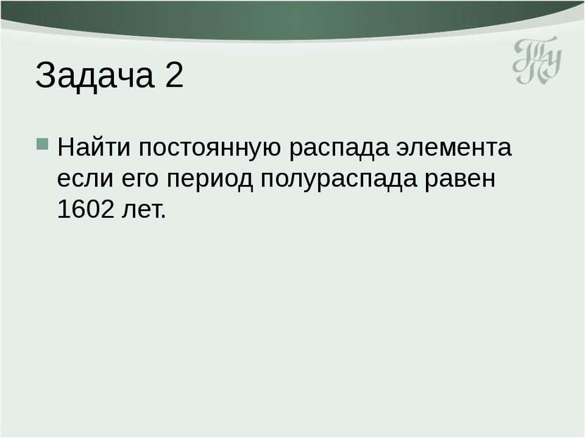 Задача 2 Найти постоянную распада элемента если его период полураспада равен ...