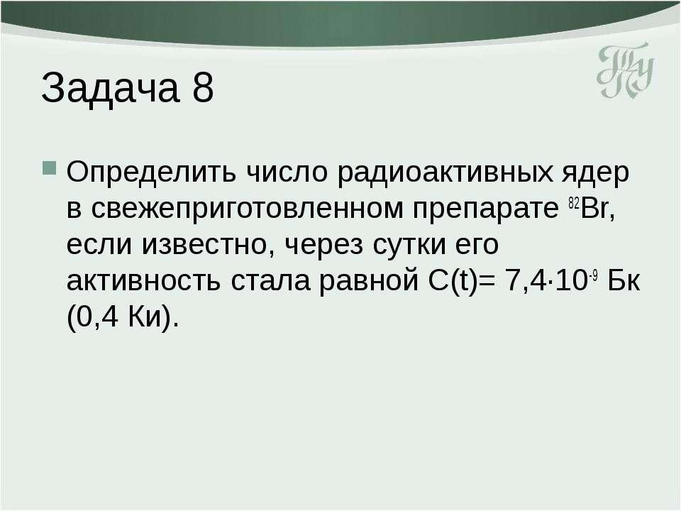 Задача 8 Определить число радиоактивных ядер в свежеприготовленном препарате ...