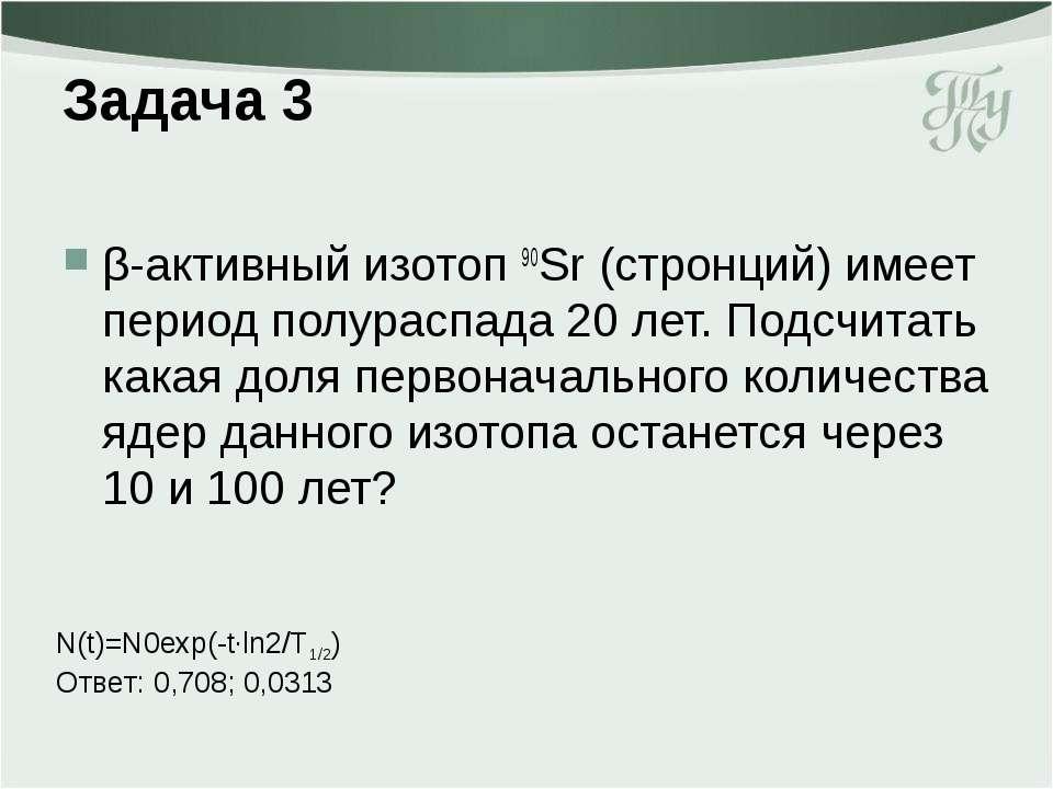 Задача 3 β-активный изотоп 90Sr (стронций) имеет период полураспада 20 лет. П...