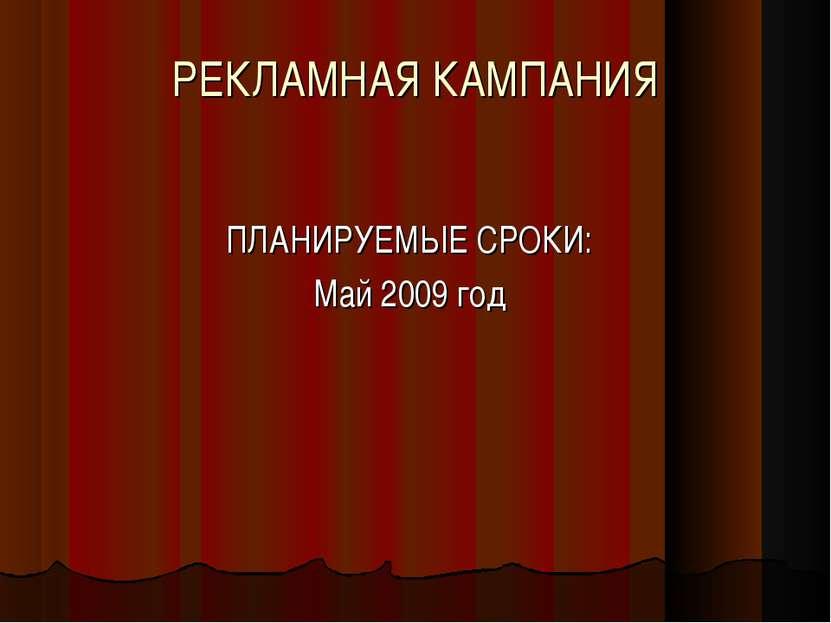 РЕКЛАМНАЯ КАМПАНИЯ ПЛАНИРУЕМЫЕ СРОКИ: Май 2009 год