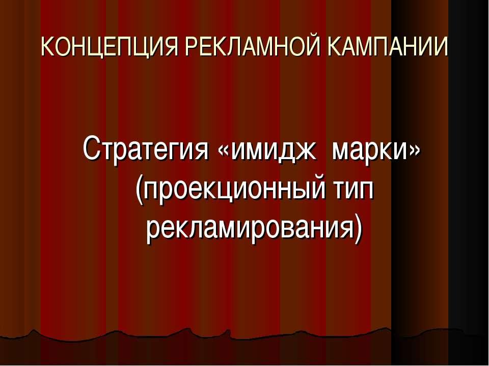 КОНЦЕПЦИЯ РЕКЛАМНОЙ КАМПАНИИ Стратегия «имидж марки» (проекционный тип реклам...