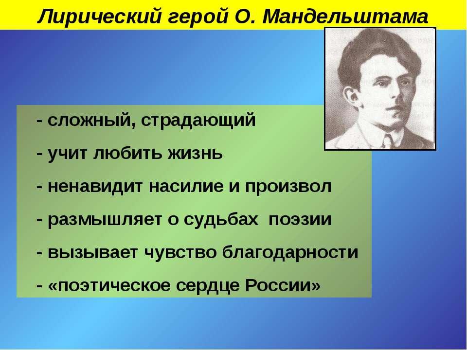 Лирический герой О. Мандельштама - сложный, страдающий - учит любить жизнь - ...