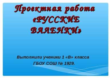 Проектная работа «РУССКИЕ ВАЛЕНКИ» Выполнили ученики 1 «В» класса ГБОУ СОШ № ...
