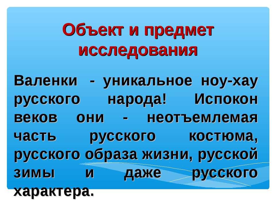 Объект и предмет исследования Валенки - уникальное ноу-хау русского народа! ...