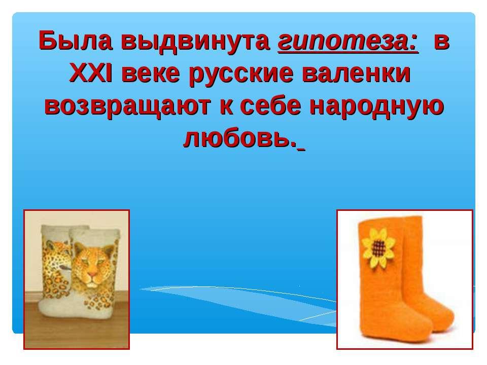 Была выдвинута гипотеза: в XXI веке русские валенки возвращают к себе народ...