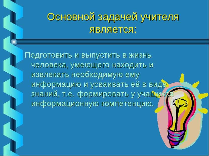 Основной задачей учителя является: Подготовить и выпустить в жизнь человека, ...