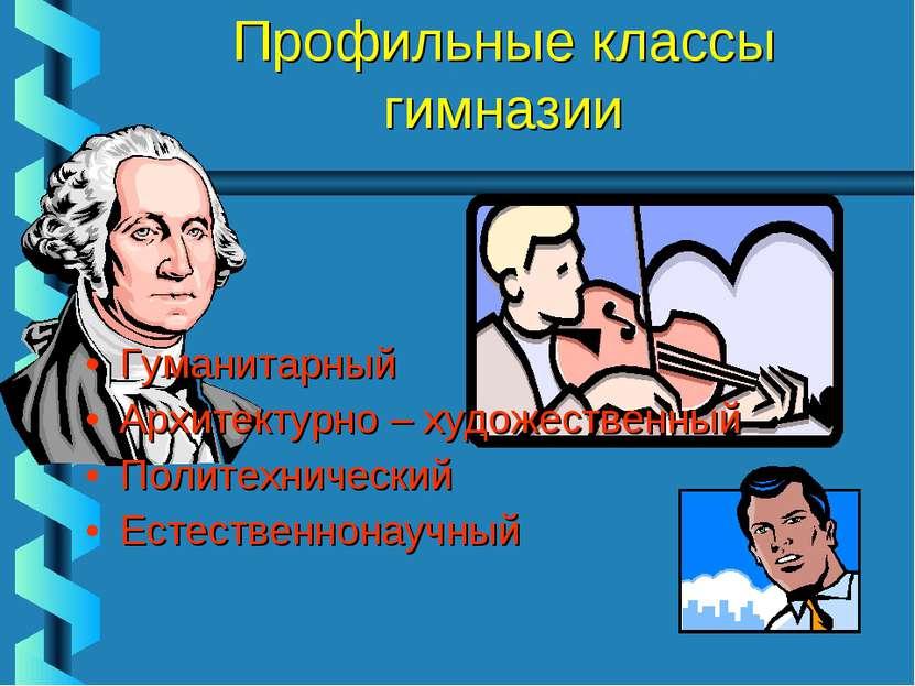 Профильные классы гимназии Гуманитарный Архитектурно – художественный Политех...