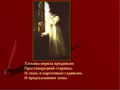 Татьяна верила преданьям Простонародной старины, И снам, и карточным гаданьям...