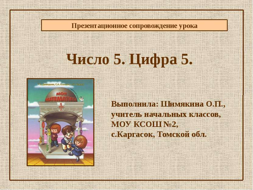 Презентационное сопровождение урока Число 5. Цифра 5. Выполнила: Шимякина О.П...