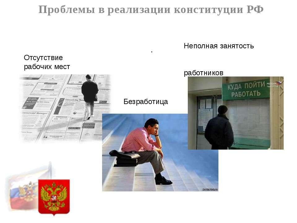 . Проблемы в реализации конституции РФ Отсутствие рабочих мест Безработица Не...