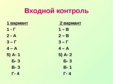 Входной контроль 1 вариант 1 - Г 2 - А 3 – Г 4 – А 5) А- 1 Б- 3 В- 3 Г- 4 2 в...