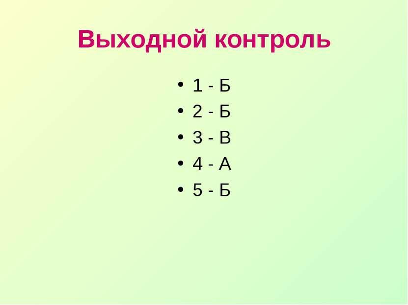 Выходной контроль 1 - Б 2 - Б 3 - В 4 - А 5 - Б
