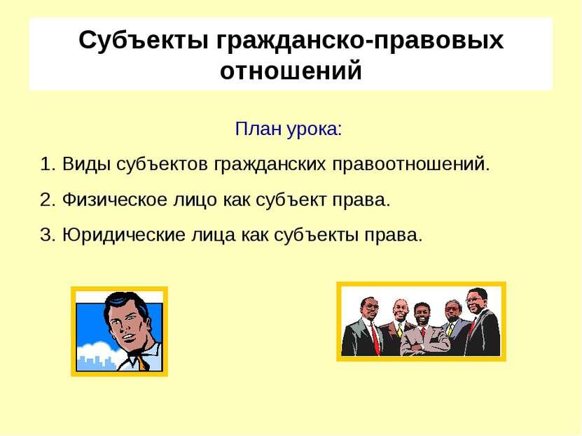 Субъекты гражданско-правовых отношений План урока: Виды субъектов гражданских...