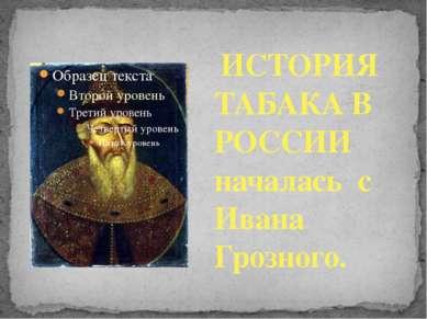 ИСТОРИЯ ТАБАКА В РОССИИ началась с Ивана Грозного.