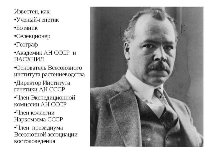 Известен, как: Ученый-генетик Ботаник Селекционер Географ Академик АН СССР и ...
