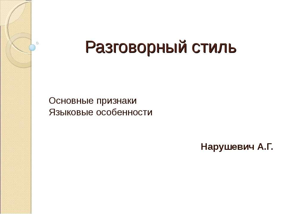 Разговорный стиль Основные признаки Языковые особенности Нарушевич А.Г.