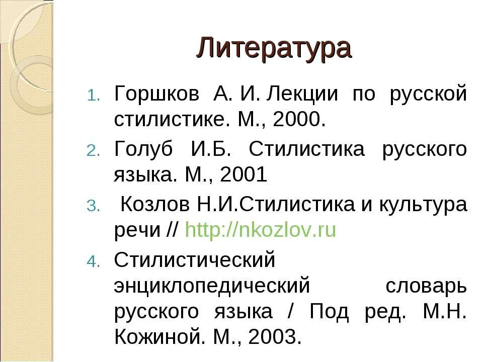 Литература Горшков А.И.Лекции по русской стилистике. М., 2000. Голуб И.Б. ...
