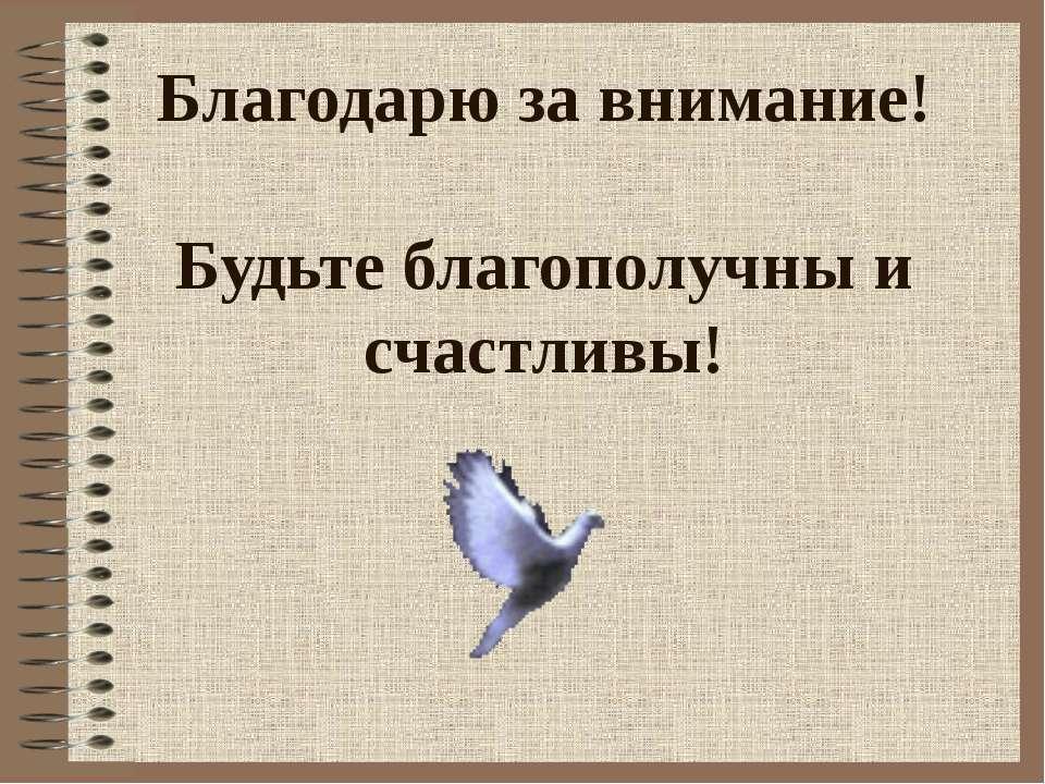 Благодарю за внимание! Будьте благополучны и счастливы!