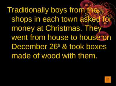 Traditionally boys from the shops in each town asked for money at Christmas. ...