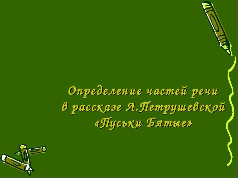 Определение частей речи в рассказе Л.Петрушевской «Пуськи Бятые»