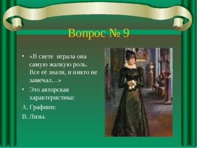 Вопрос № 9 «В свете играла она самую жалкую роль. Все её знали, и никто не за...